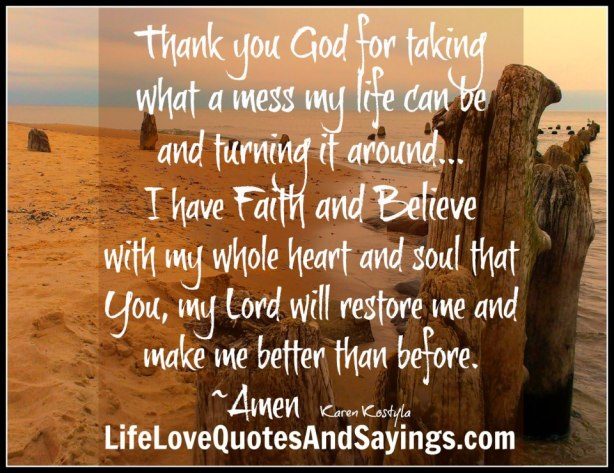 thank-you-god-for-taking-what-a-mess-my-life-can-be-and-turning-it-around-i-have-faith-and-believe-with-my-whole-heart-and-soul-that-you-my-lord-will-restore-me-and-make-me-be